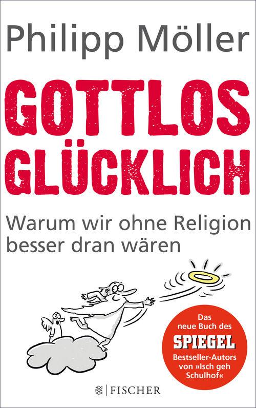 Gottlos glücklich: Warum wir ohne Religion besser dran wären / Philipp Möller